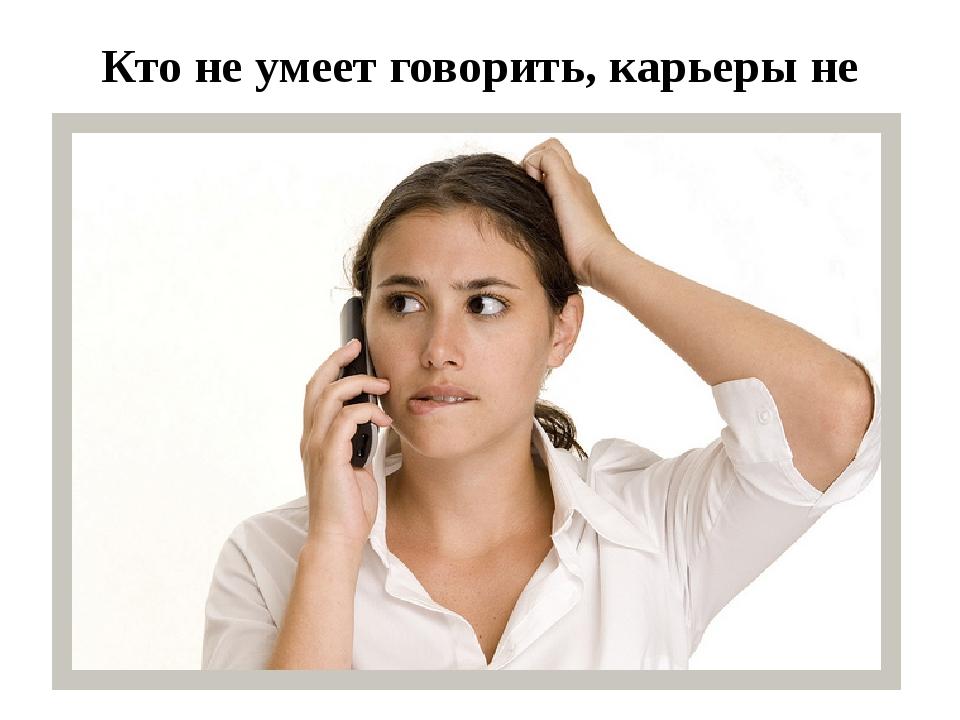 Кто не умеет говорить, карьеры не сделает .