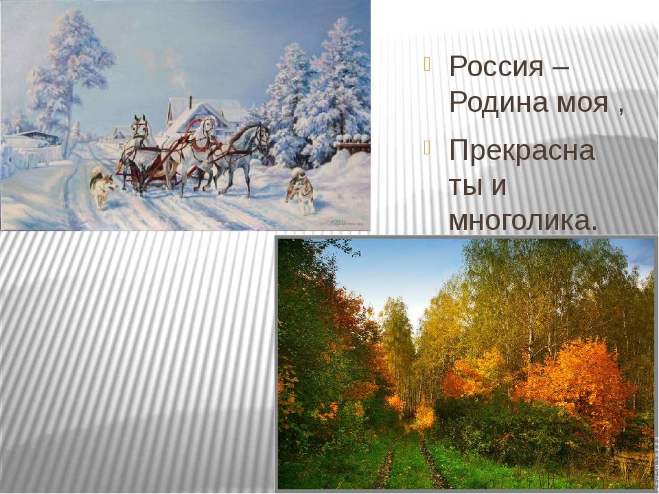 Россия – Родина моя , Прекрасна ты и многолика. Твои поля, леса, луга И на р...