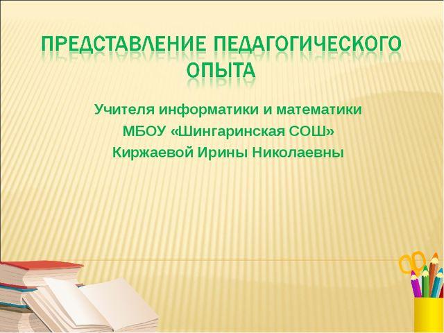 Учителя информатики и математики МБОУ «Шингаринская СОШ» Киржаевой Ирины Нико...