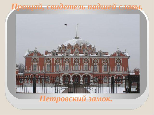 Прощай, свидетель падшей славы, Петровский замок.