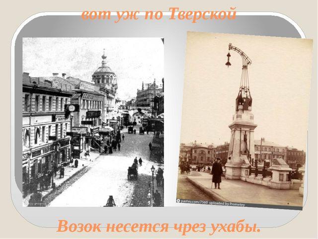 вот уж по Тверской Возок несется чрез ухабы.