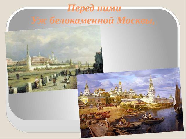 Перед ними Уж белокаменной Москвы,