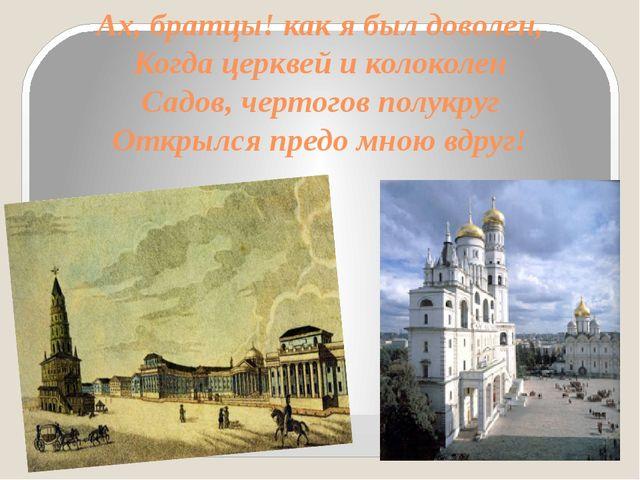 Ах, братцы! как я был доволен, Когда церквей и колоколен Садов, чертогов полу...
