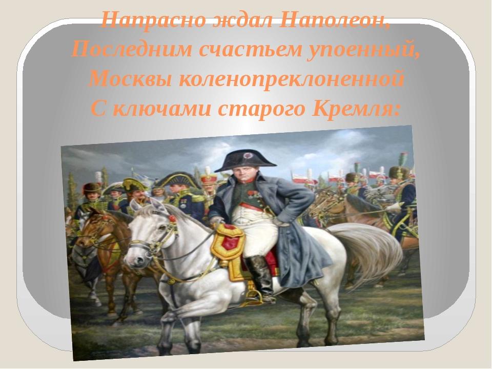 Напрасно ждал Наполеон, Последним счастьем упоенный, Москвы коленопреклоненно...