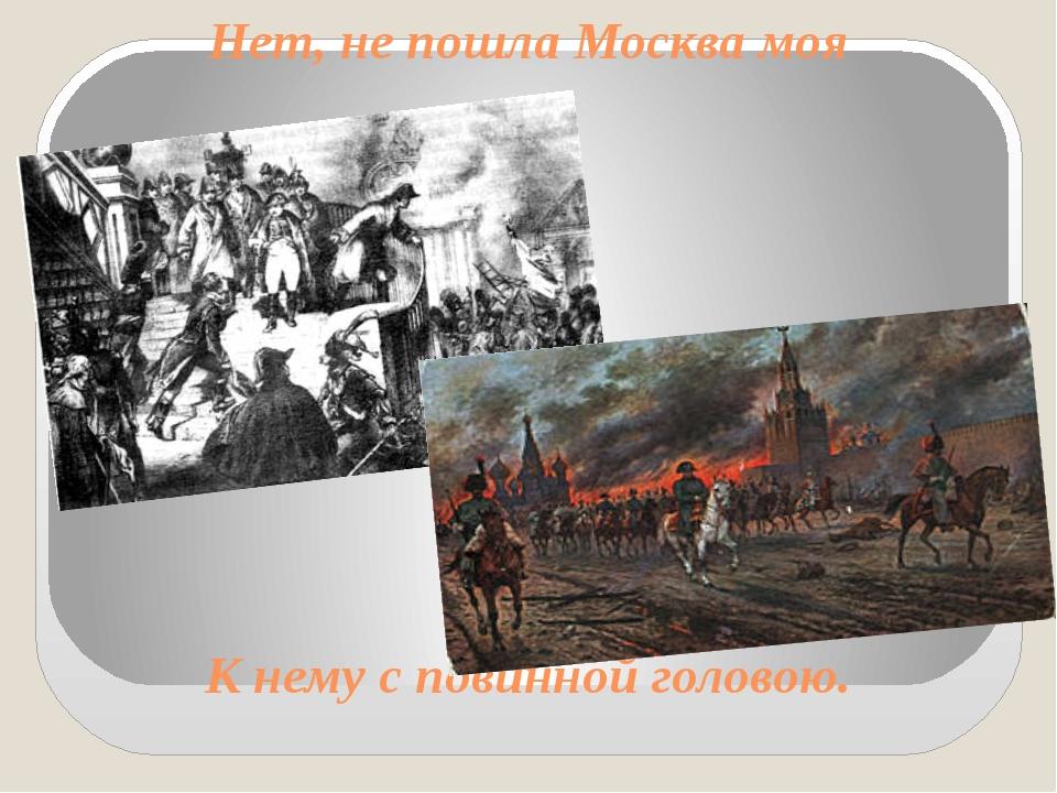 Нет, не пошла Москва моя К нему с повинной головою.