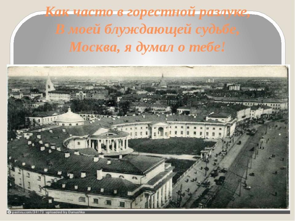 Как часто в горестной разлуке, В моей блуждающей судьбе, Москва, я думал о те...