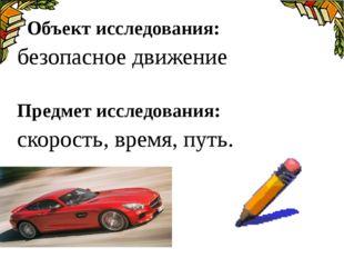 Объект исследования: безопасное движение Предмет исследования: скорость, вре