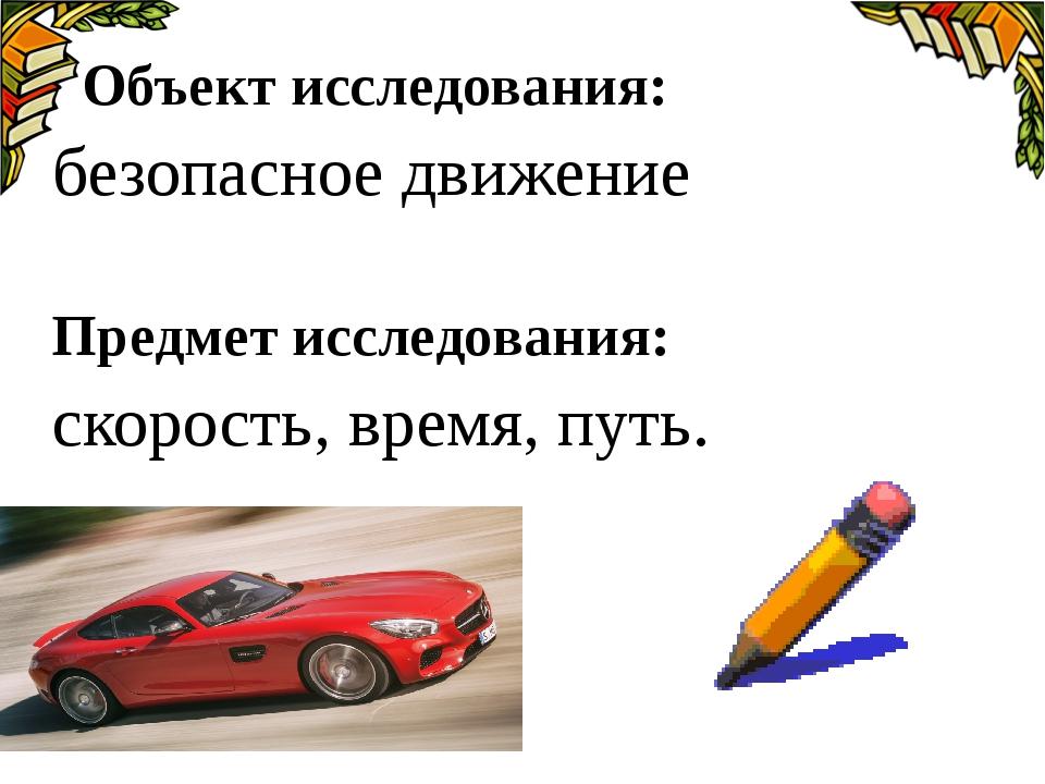 Объект исследования: безопасное движение Предмет исследования: скорость, вре...