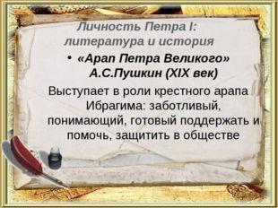 Личность Петра I: литература и история «Арап Петра Великого» А.С.Пушкин (ХIХ