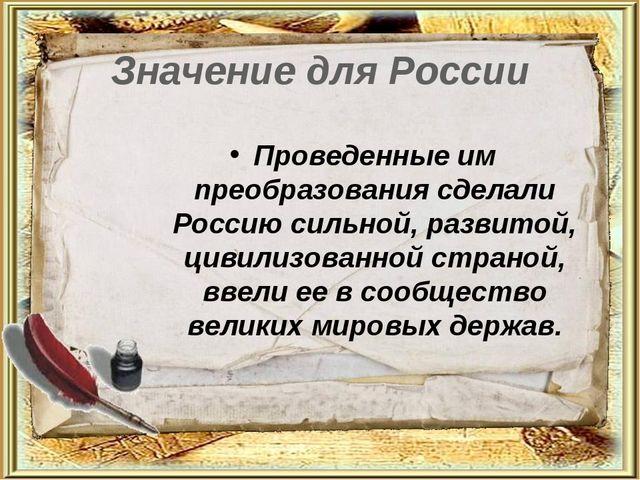 Значение для России Проведенные им преобразования сделали Россию сильной, раз...