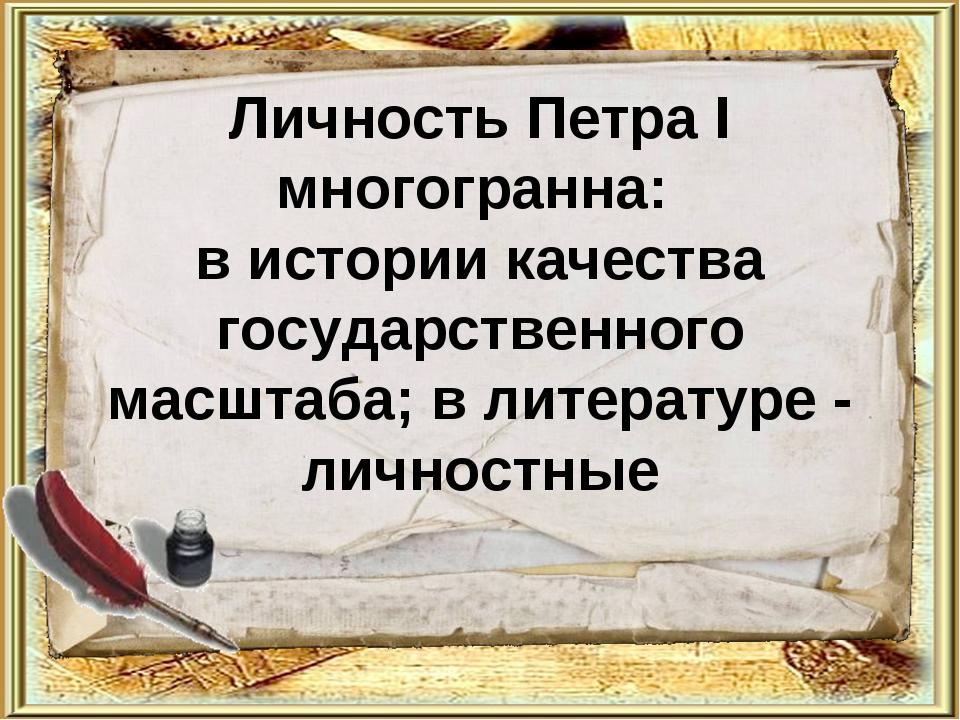 Личность Петра I многогранна: в истории качества государственного масштаба; в...