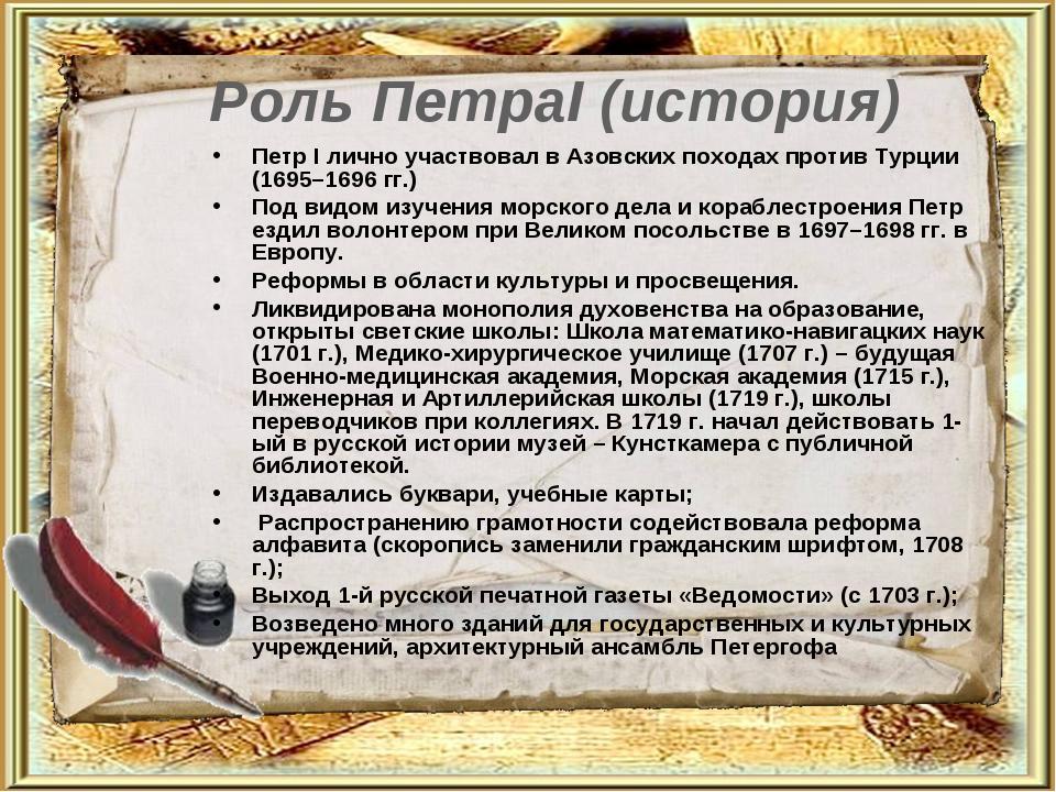Роль ПетраI (история) Петр I лично участвовал в Азовских походах против Турци...