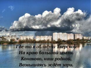 Где-то в области Тверской На краю большой земли. Конаково, наш родной, Возвыш
