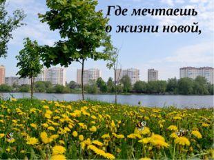 Где мечтаешь о жизни новой,