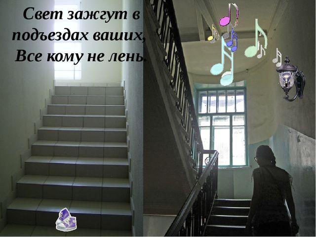 Свет зажгут в подъездах ваших, Все кому не лень.