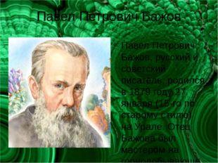 Павел Петрович Бажов Павел Петрович Бажов, русский и советский писатель, роди