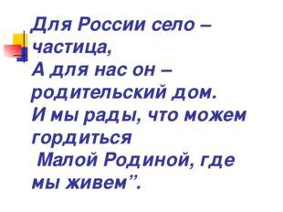 Для России село – частица, А для нас он – родительский дом. И мы рады, что мо