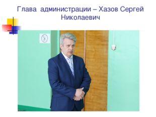 Глава администрации – Хазов Сергей Николаевич