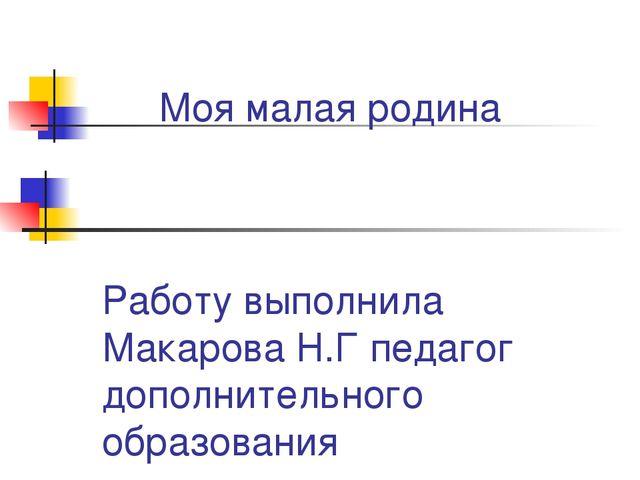 Моя малая родина Работу выполнила Макарова Н.Г педагог дополнительного образо...