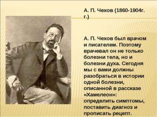 А. П. Чехов (1860-1904г. г.) А. П. Чехов был врачом и писателем. Поэтому врач