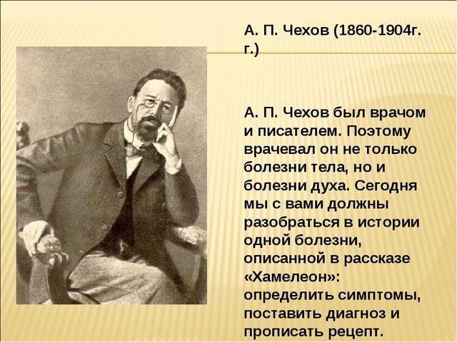 А. П. Чехов (1860-1904г. г.) А. П. Чехов был врачом и писателем. Поэтому врач...