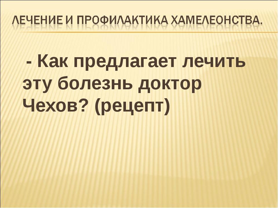 - Как предлагает лечить эту болезнь доктор Чехов? (рецепт)