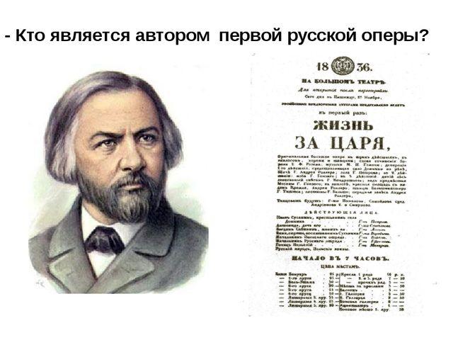 - Кто является автором первой русской оперы?