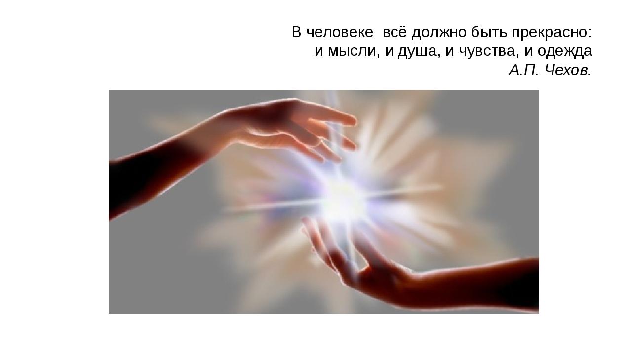 В человеке всё должно быть прекрасно: и мысли, и душа, и чувства, и одежда А...