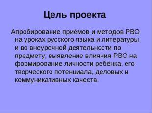 Цель проекта Апробирование приёмов и методов РВО на уроках русского языка и л