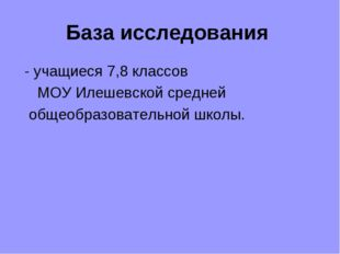 База исследования - учащиеся 7,8 классов МОУ Илешевской средней общеобразоват