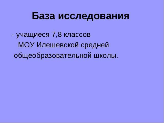 База исследования - учащиеся 7,8 классов МОУ Илешевской средней общеобразоват...