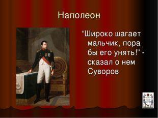 """Наполеон """"Широко шагает мальчик, пора бы его унять!"""" - сказал о нем Суворов"""