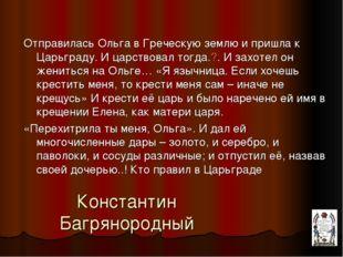 Константин Багрянородный Отправилась Ольга в Греческую землю и пришла к Царьг