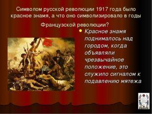 Символом русской революции 1917 года было красное знамя, а что оно символизир