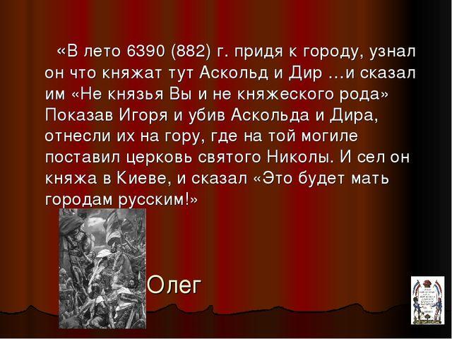 Олег «В лето 6390 (882) г. придя к городу, узнал он что княжат тут Аскольд и...