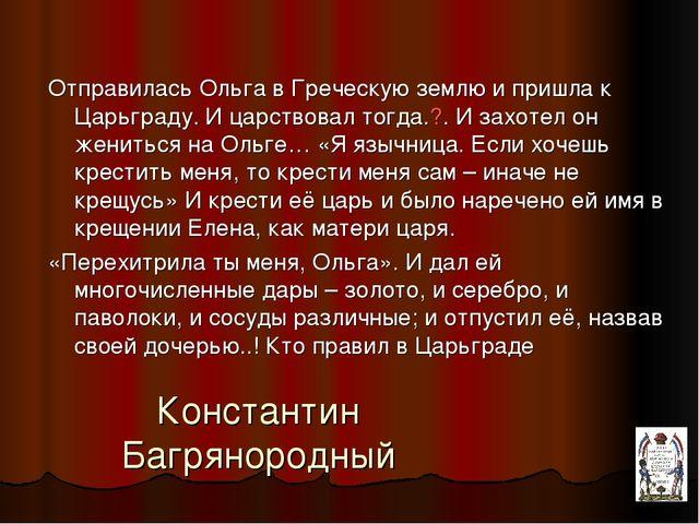 Константин Багрянородный Отправилась Ольга в Греческую землю и пришла к Царьг...
