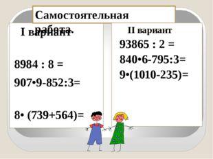 I вариант 8984 : 8 = 907•9-852:3= 8• (739+564)= Самостоятельная работа. II в