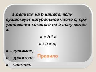 Правило а делится на b нацело, если существует натуральное число с, при умнож