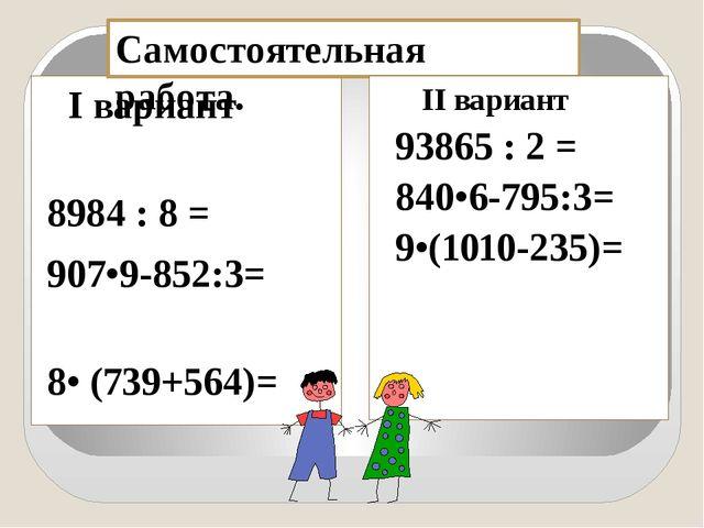 I вариант 8984 : 8 = 907•9-852:3= 8• (739+564)= Самостоятельная работа. II в...
