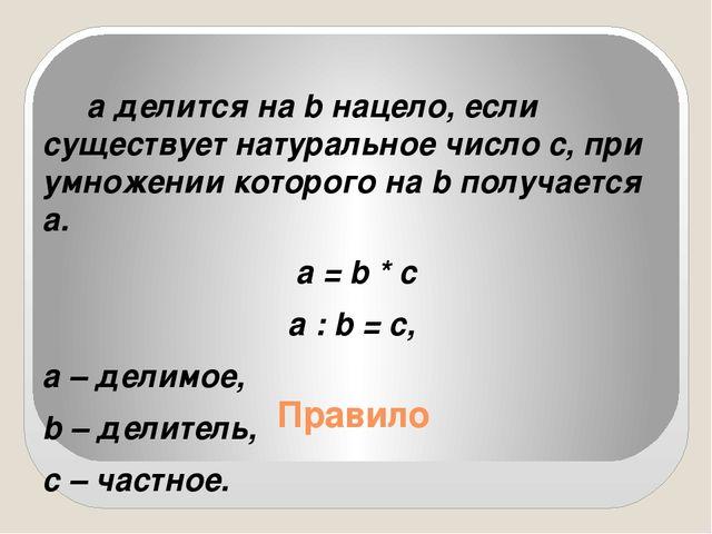 Правило а делится на b нацело, если существует натуральное число с, при умнож...