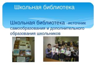 Школьная библиотека –источник самообразования и дополнительного образования ш