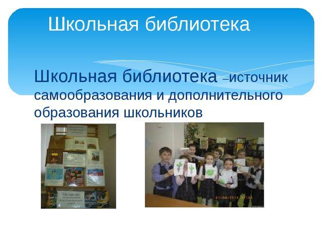 Школьная библиотека –источник самообразования и дополнительного образования ш...
