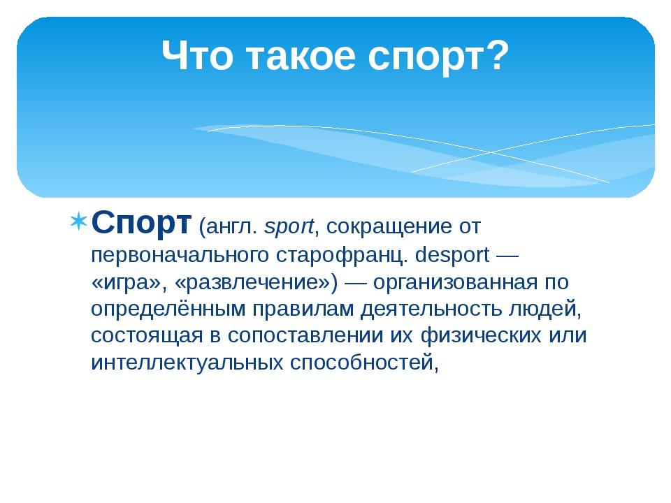 Спорт(англ.sport, сокращение от первоначальногостарофранц.desport— «игра...