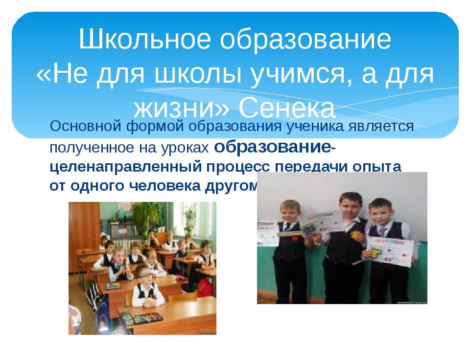 Основной формой образования ученика является полученное на уроках образование...