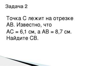 Точка С лежит на отрезке AB. Известно, что AC = 6,1 см, а AB = 8,7 см. Найдит