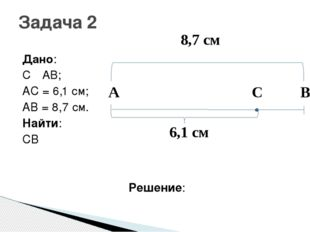 Дано: C ε AB; AC = 6,1 см; AB = 8,7 см. Найти: CB Решение: Задача 2