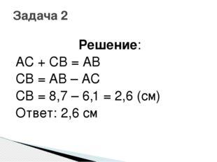 Решение: AC + CB = AB CB = AB – AC CB = 8,7 – 6,1 = 2,6 (см) Ответ: 2,6 см За