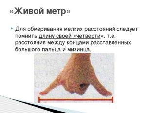 Для обмеривания мелких расстояний следует помнитьдлину своей «четверти», т.е