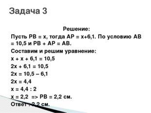 Решение: Пусть PB = x, тогда AP = x+6,1. По условию AB = 10,5 и PB + AP = AB.