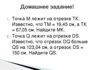 Точка М лежит на отрезке ТК. Известно, что ТМ = 19,45 см, а ТК = 67,05 см. На